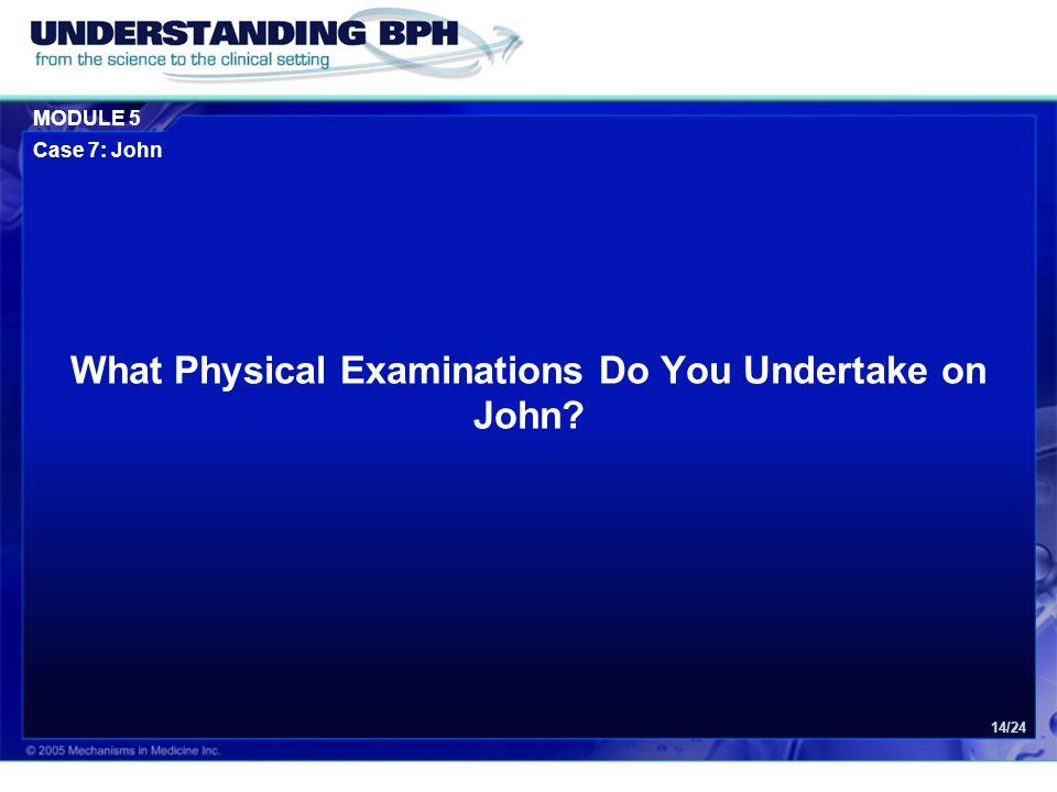 MODULE 5 Case 7: John 14/24 What Physical Examinations Do You Undertake on John?