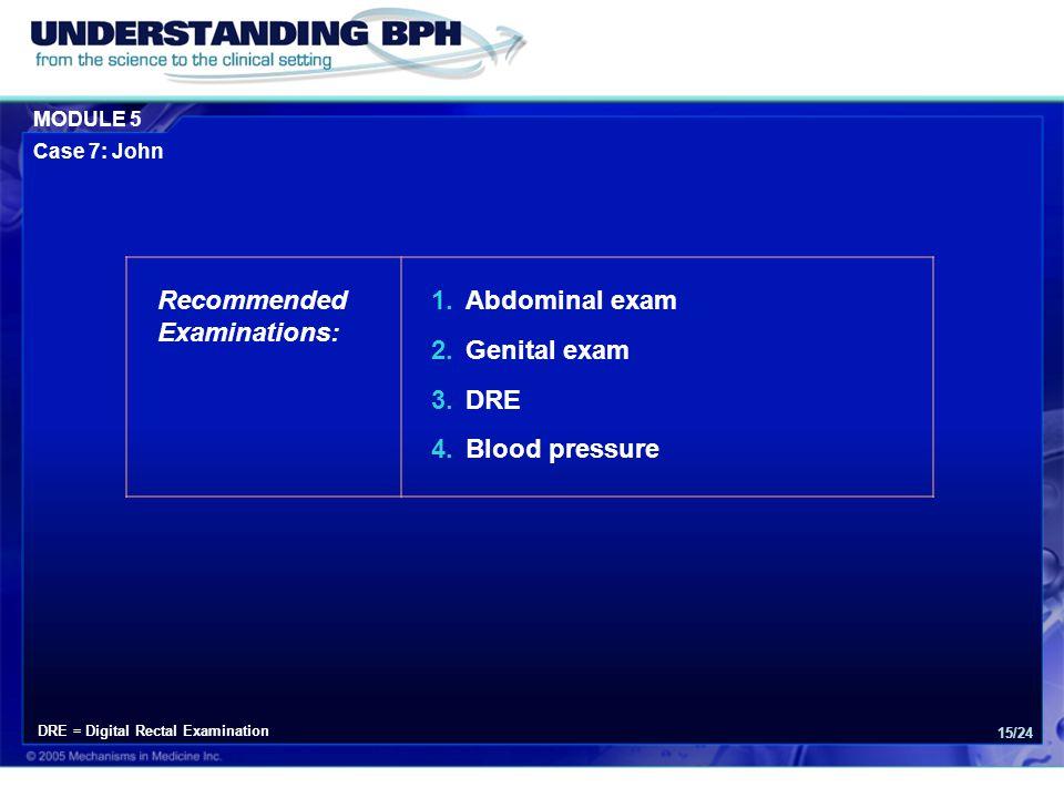 MODULE 5 Case 7: John 15/24 Recommended Examinations: 1.Abdominal exam 2.Genital exam 3.DRE 4.Blood pressure DRE = Digital Rectal Examination
