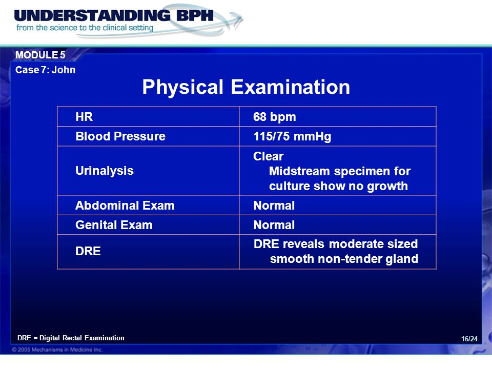 MODULE 5 Case 7: John 16/24 Physical Examination HR68 bpm Blood Pressure115/75 mmHg Urinalysis Clear Midstream specimen for culture show no growth Abdominal ExamNormal Genital ExamNormal DRE DRE reveals moderate sized smooth non-tender gland DRE = Digital Rectal Examination