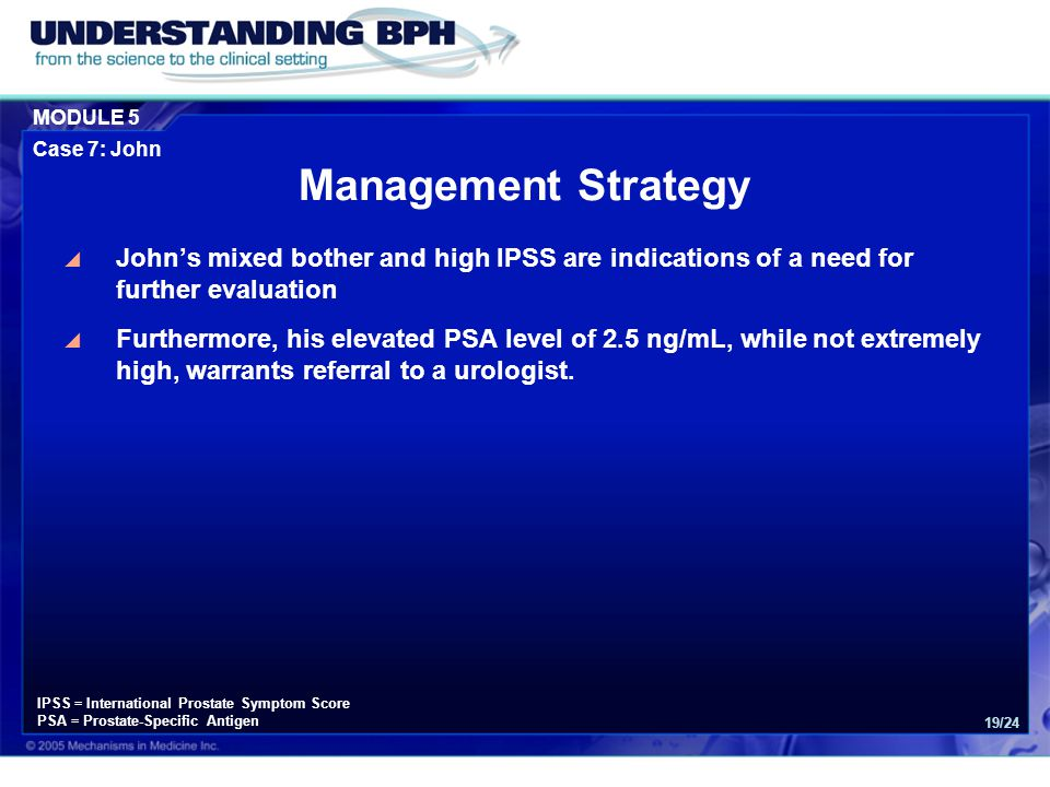 MODULE 5 Case 7: John 19/24 Management Strategy  John's mixed bother and high IPSS are indications of a need for further evaluation  Furthermore, his elevated PSA level of 2.5 ng/mL, while not extremely high, warrants referral to a urologist.