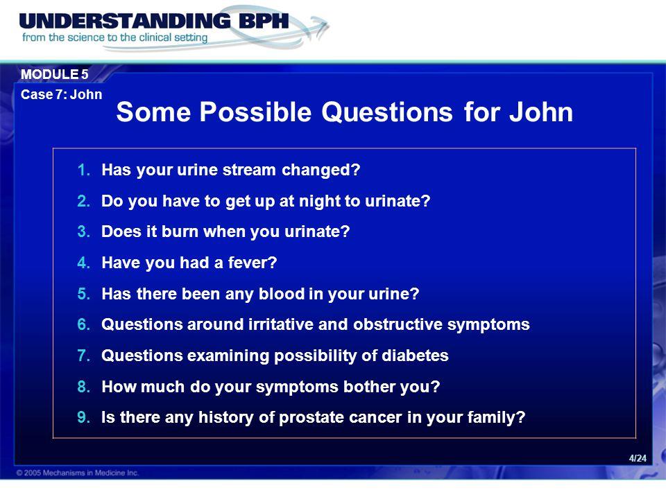 MODULE 5 Case 7: John 4/24 1.Has your urine stream changed.