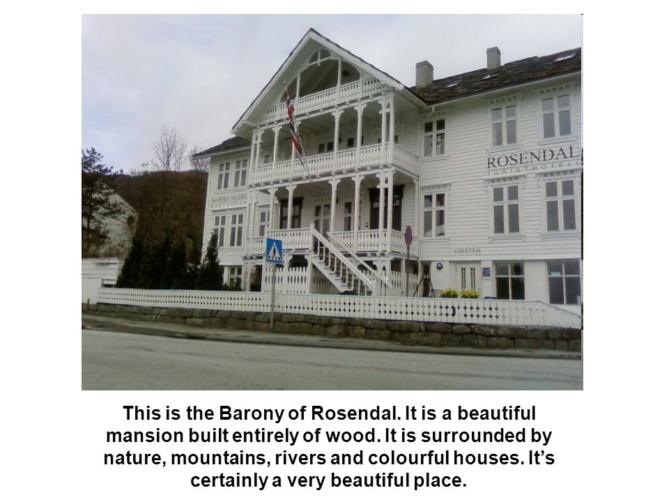 This is the Barony of Rosendal. It is a beautiful mansion built entirely of wood. It is surrounded by nature, mountains, rivers and colourful houses.
