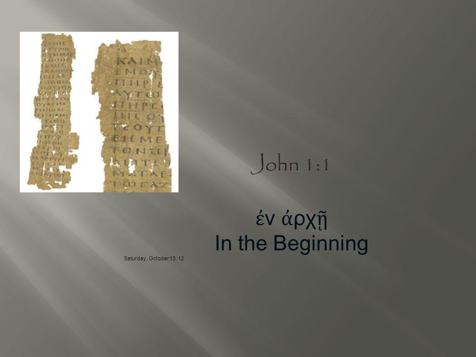 John 1:1 ἐ ν ἀ ρχ ῇ In the Beginning Saturday, October 13, 12
