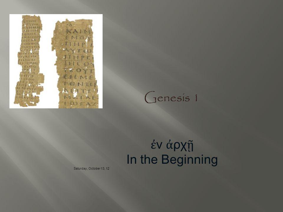 Genesis 1 ἐ ν ἀ ρχ ῇ In the Beginning Saturday, October 13, 12