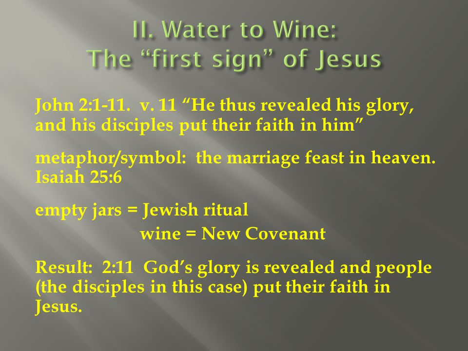 """John 2:1-11. v. 11 """"He thus revealed his glory, and his disciples put their faith in him"""" metaphor/symbol: the marriage feast in heaven. Isaiah 25:6 e"""