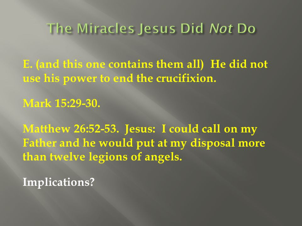 E. (and this one contains them all) He did not use his power to end the crucifixion. Mark 15:29-30. Matthew 26:52-53. Jesus: I could call on my Father