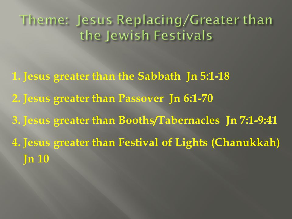 1. Jesus greater than the Sabbath Jn 5:1-18 2. Jesus greater than Passover Jn 6:1-70 3. Jesus greater than Booths/Tabernacles Jn 7:1-9:41 4. Jesus gre