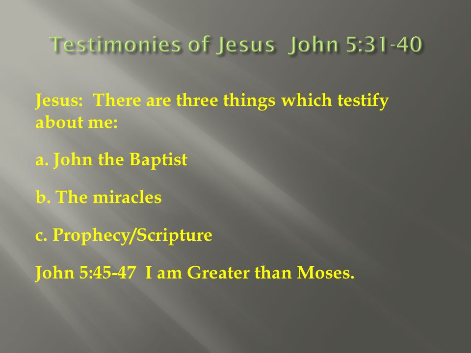 Jesus: There are three things which testify about me: a. John the Baptist b. The miracles c. Prophecy/Scripture John 5:45-47 I am Greater than Moses.