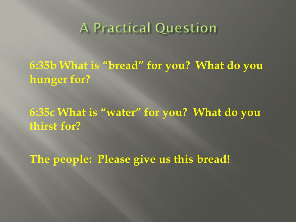 """6:35b What is """"bread"""" for you? What do you hunger for? 6:35c What is """"water"""" for you? What do you thirst for? The people: Please give us this bread!"""
