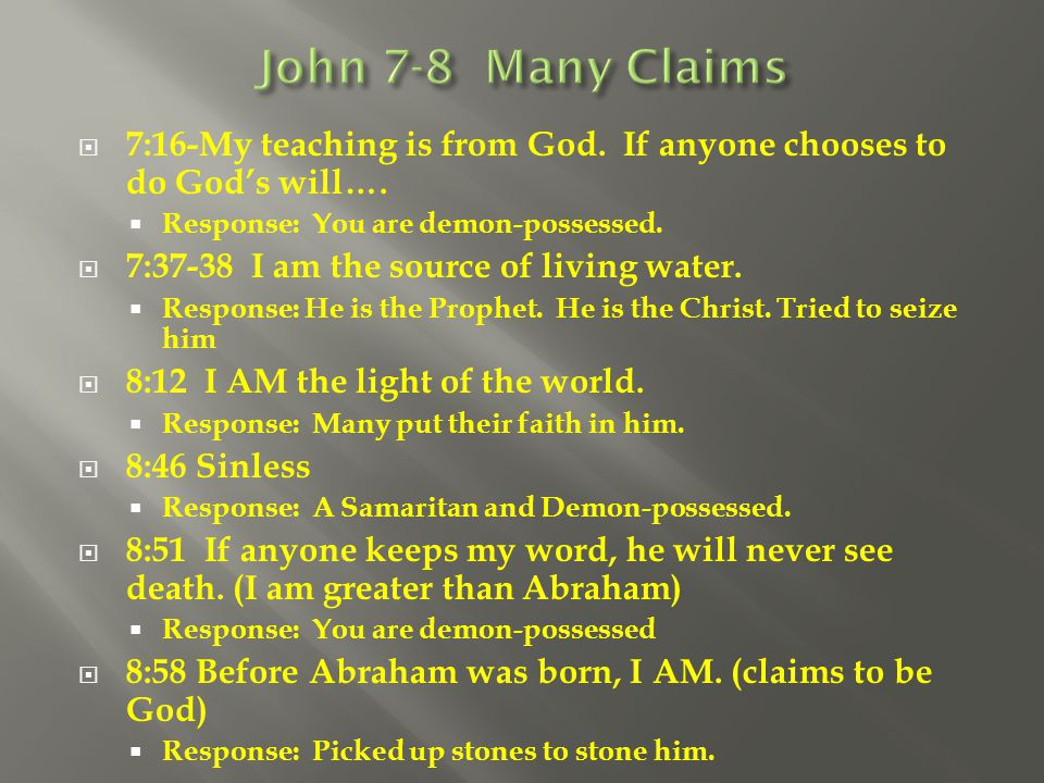  7:16-My teaching is from God. If anyone chooses to do God's will….  Response: You are demon-possessed.  7:37-38 I am the source of living water. 