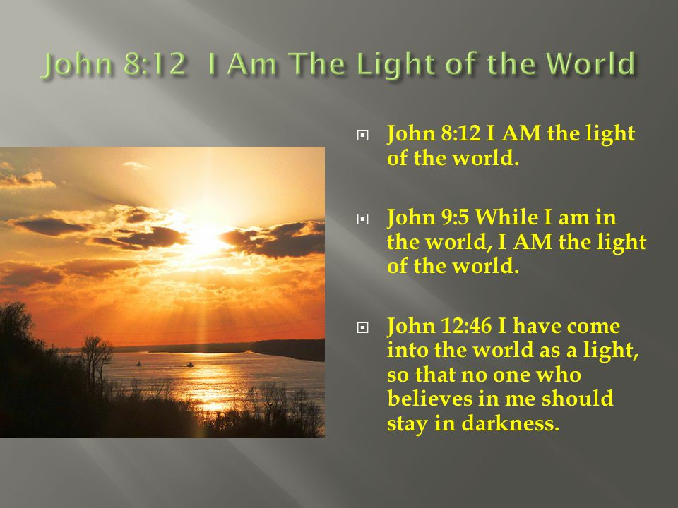  John 8:12 I AM the light of the world.  John 9:5 While I am in the world, I AM the light of the world.  John 12:46 I have come into the world as a