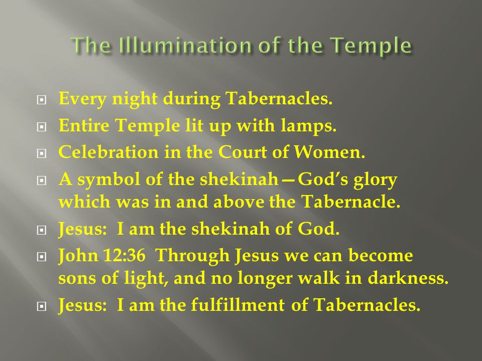  Every night during Tabernacles.  Entire Temple lit up with lamps.  Celebration in the Court of Women.  A symbol of the shekinah—God's glory which