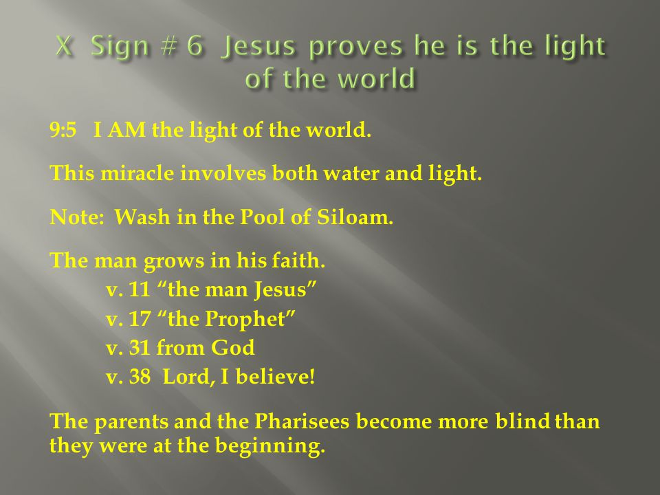 """9:5 I AM the light of the world. This miracle involves both water and light. Note: Wash in the Pool of Siloam. The man grows in his faith. v. 11 """"the"""