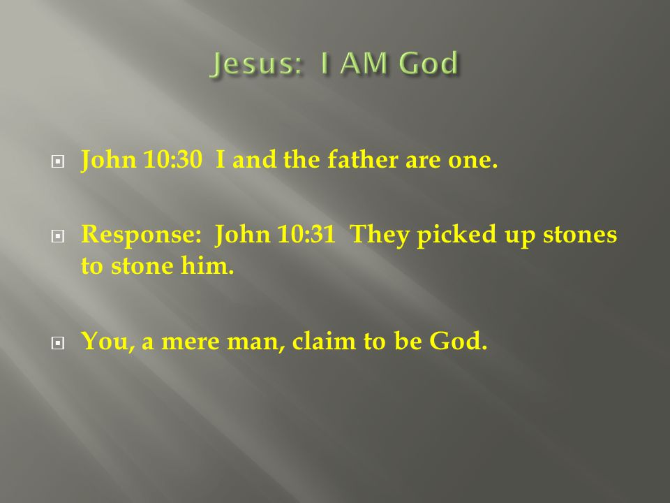  John 10:30 I and the father are one.  Response: John 10:31 They picked up stones to stone him.  You, a mere man, claim to be God.