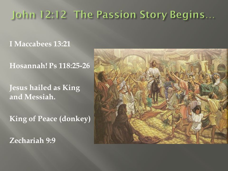 I Maccabees 13:21 Hosannah! Ps 118:25-26 Jesus hailed as King and Messiah. King of Peace (donkey) Zechariah 9:9
