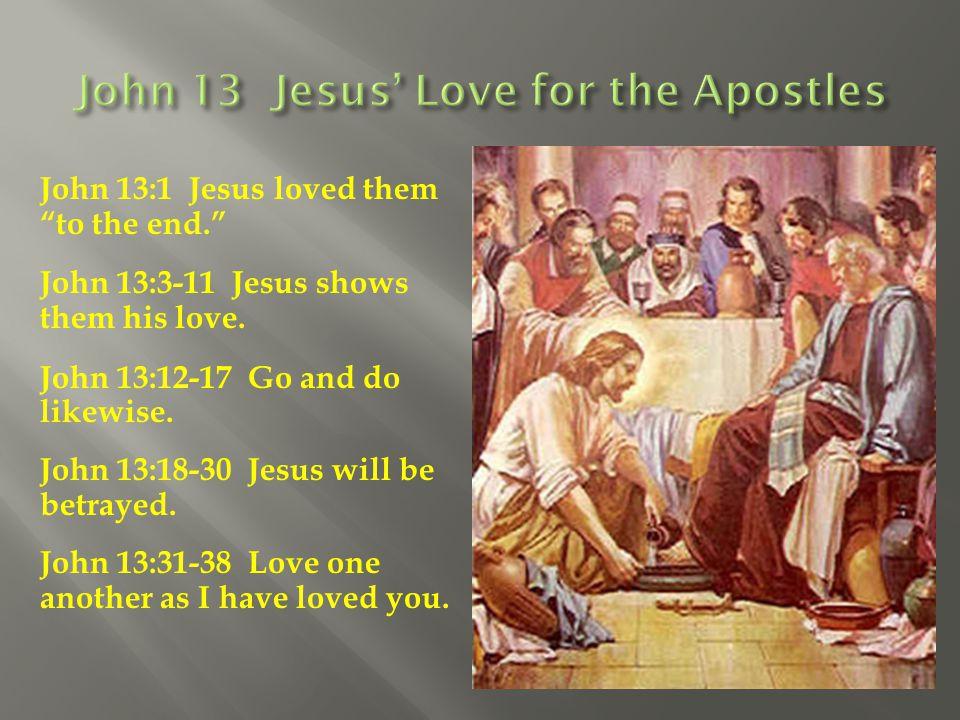 "John 13:1 Jesus loved them ""to the end."" John 13:3-11 Jesus shows them his love. John 13:12-17 Go and do likewise. John 13:18-30 Jesus will be betraye"