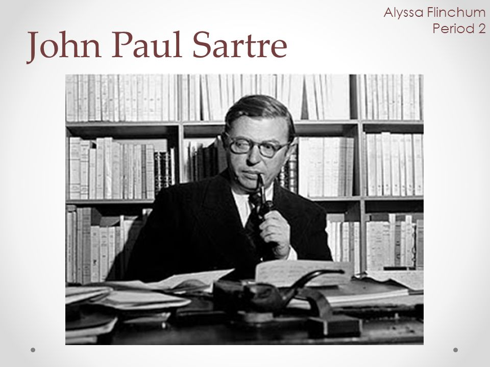 Life 1905-1980 Born and died in Paris France Married, and shares a grave with Simone de Beauvoir Studied philosophy at École Normale Supérieure from 1924-1929 Became Professor of philosophy at Le Harve in 1931 His father was Jean-Baptiste Sartre, and mother was Anne-Marie Schweitzer During World War II, Sartre worked as a Meteorologist for the French army.