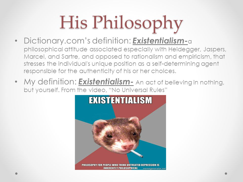 His Philosophy Dictionary.com's definition: Existentialism- a philosophical attitude associated especially with Heidegger, Jaspers, Marcel, and Sartre, and opposed to rationalism and empiricism, that stresses the individual s unique position as a self-determining agent responsible for the authenticity of his or her choices.