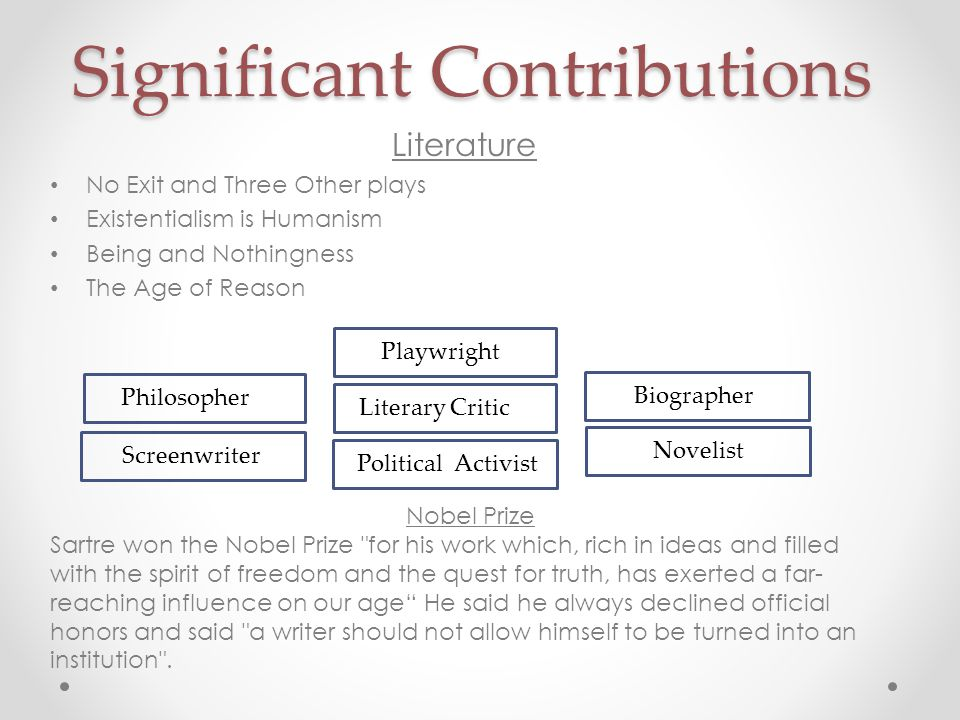 Significant Contributions Literature No Exit and Three Other plays Existentialism is Humanism Being and Nothingness The Age of Reason Philosopher Playwright Novelist Screenwriter Political Activist Biographer Literary Critic Nobel Prize Sartre won the Nobel Prize for his work which, rich in ideas and filled with the spirit of freedom and the quest for truth, has exerted a far- reaching influence on our age He said he always declined official honors and said a writer should not allow himself to be turned into an institution .