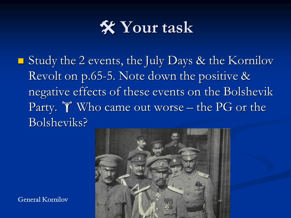  Your task Study the 2 events, the July Days & the Kornilov Revolt on p.65-5. Note down the positive & negative effects of these events on the Bolshe