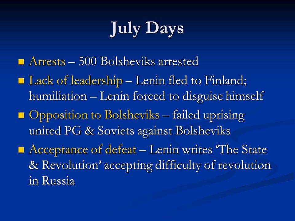 July Days Arrests – 500 Bolsheviks arrested Arrests – 500 Bolsheviks arrested Lack of leadership – Lenin fled to Finland; humiliation – Lenin forced t