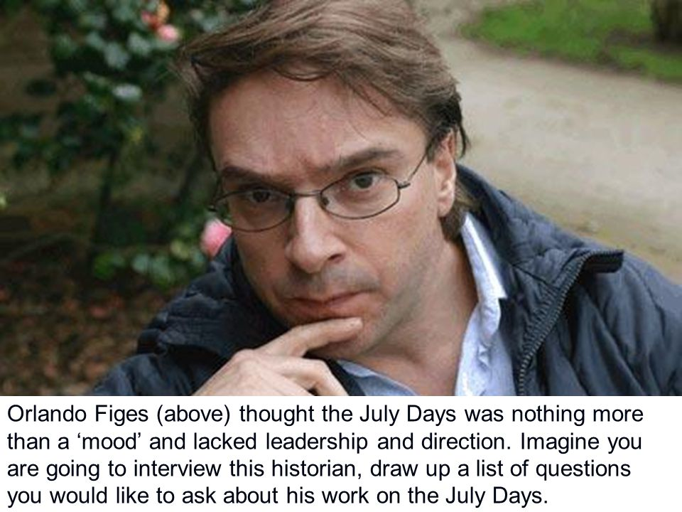 Orlando Figes (above) thought the July Days was nothing more than a 'mood' and lacked leadership and direction. Imagine you are going to interview thi