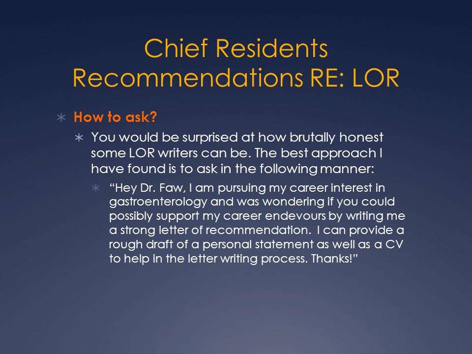Chief Residents Recommendations RE: LOR  How to ask?  You would be surprised at how brutally honest some LOR writers can be. The best approach I hav