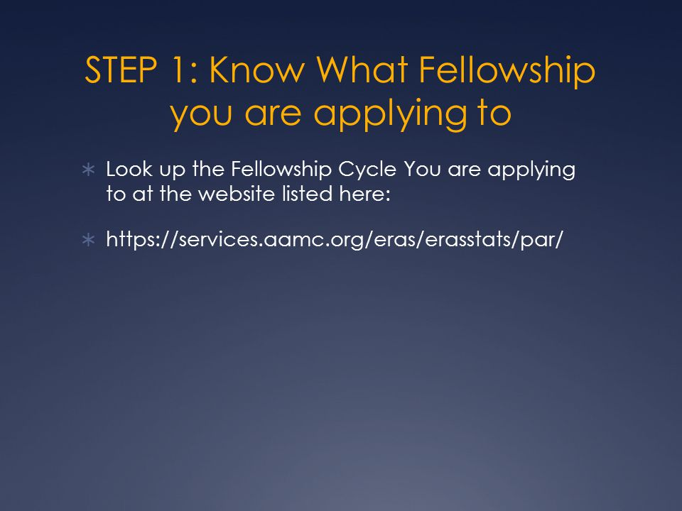 STEP 2: KNOW THE IMPORTANT DATES DATE June 18- My ERAS website opens to applicants to begin working on their applications - EFDO begins to generate and distribute MyERAS tokens July 1-Fellowship applicants may apply to JULY application cycle programs - ERAS Post Office opens to July application cycle to Programs (programs can download your application) Even if your specialty follows the July OR December Application Cycle, it is still your responsibility to follow-up on all the programs that you want to apply to and make sure that they do not follow another timeline (in case they do not go through the match and have an outside application process).
