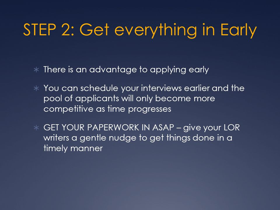 STEP 2: Get everything in Early  There is an advantage to applying early  You can schedule your interviews earlier and the pool of applicants will o