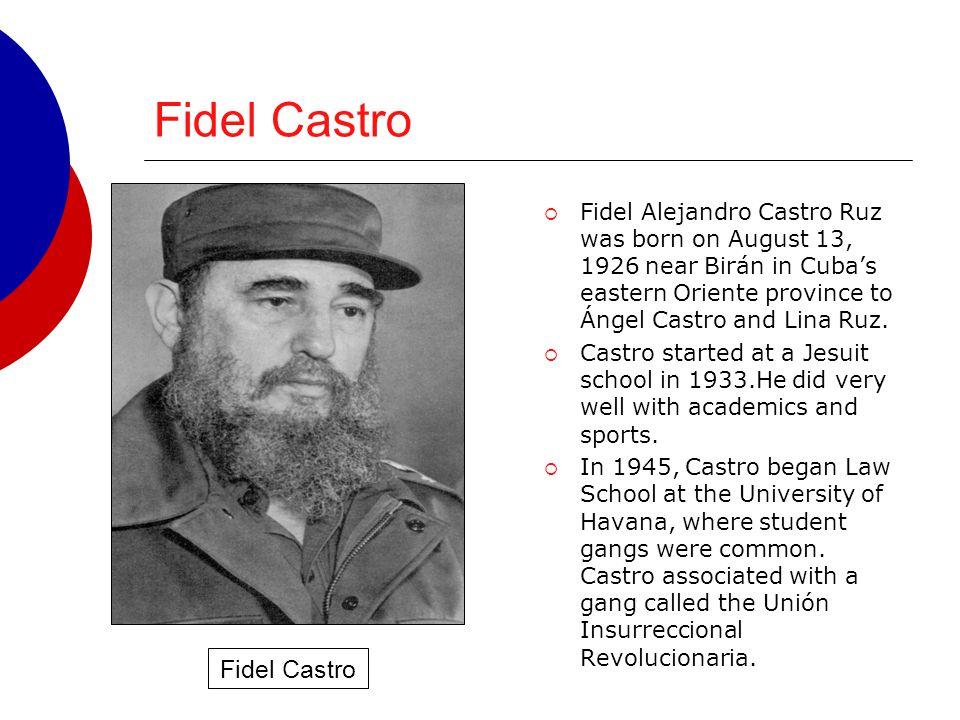 Fidel Castro  Fidel Alejandro Castro Ruz was born on August 13, 1926 near Birán in Cuba's eastern Oriente province to Ángel Castro and Lina Ruz.  Ca