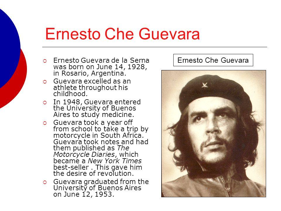 Ernesto Che Guevara  Ernesto Guevara de la Serna was born on June 14, 1928, in Rosario, Argentina.  Guevara excelled as an athlete throughout his ch
