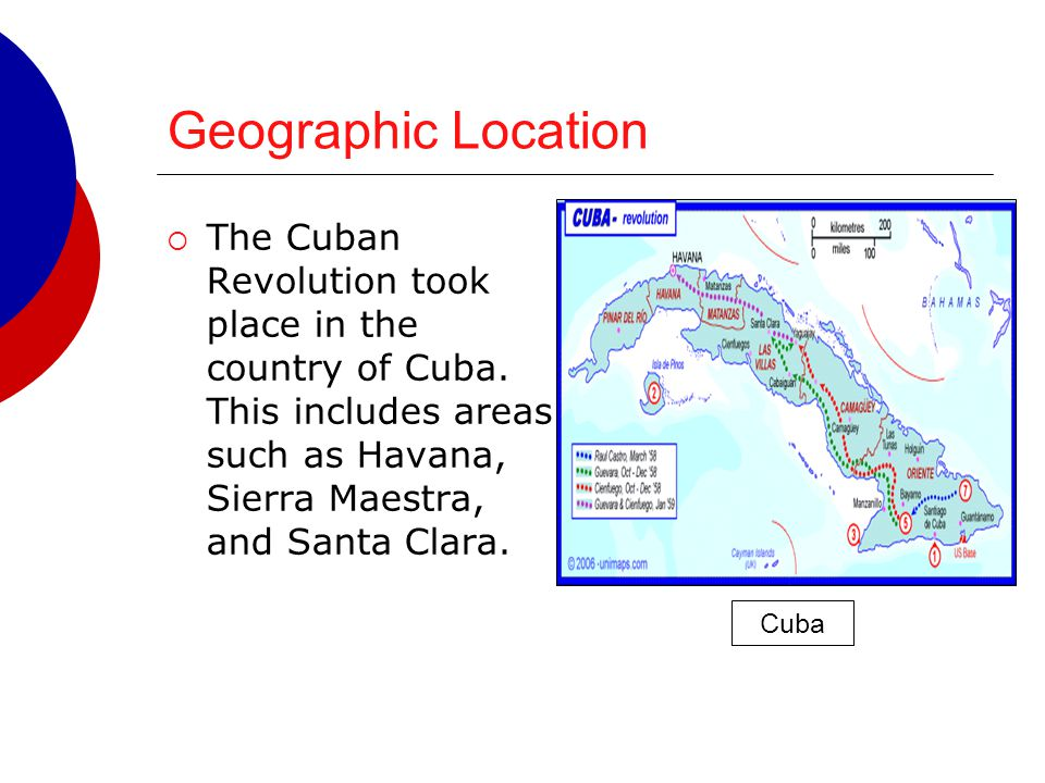 Geographic Location  The Cuban Revolution took place in the country of Cuba. This includes areas such as Havana, Sierra Maestra, and Santa Clara. Cub