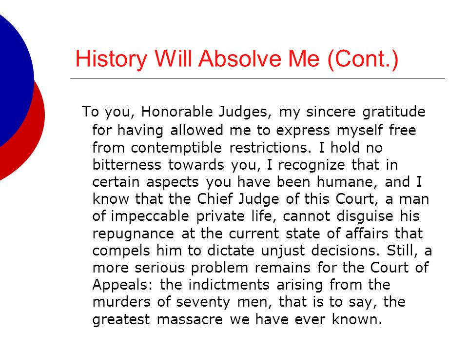 History Will Absolve Me (Cont.) To you, Honorable Judges, my sincere gratitude for having allowed me to express myself free from contemptible restrict