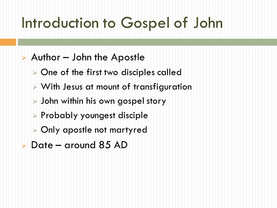 Introduction to Gospel of John  Author – John the Apostle  One of the first two disciples called  With Jesus at mount of transfiguration  John within his own gospel story  Probably youngest disciple  Only apostle not martyred  Date – around 85 AD
