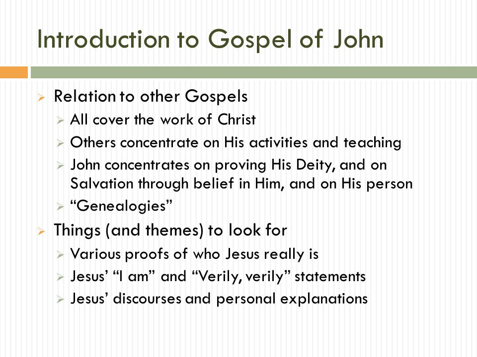 Introduction to Gospel of John  Relation to other Gospels  All cover the work of Christ  Others concentrate on His activities and teaching  John concentrates on proving His Deity, and on Salvation through belief in Him, and on His person  Genealogies  Things (and themes) to look for  Various proofs of who Jesus really is  Jesus' I am and Verily, verily statements  Jesus' discourses and personal explanations