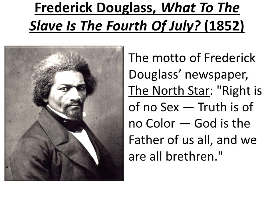 Frederick Douglass, What To The Slave Is The Fourth Of July? (1852) The motto of Frederick Douglass' newspaper, The North Star: