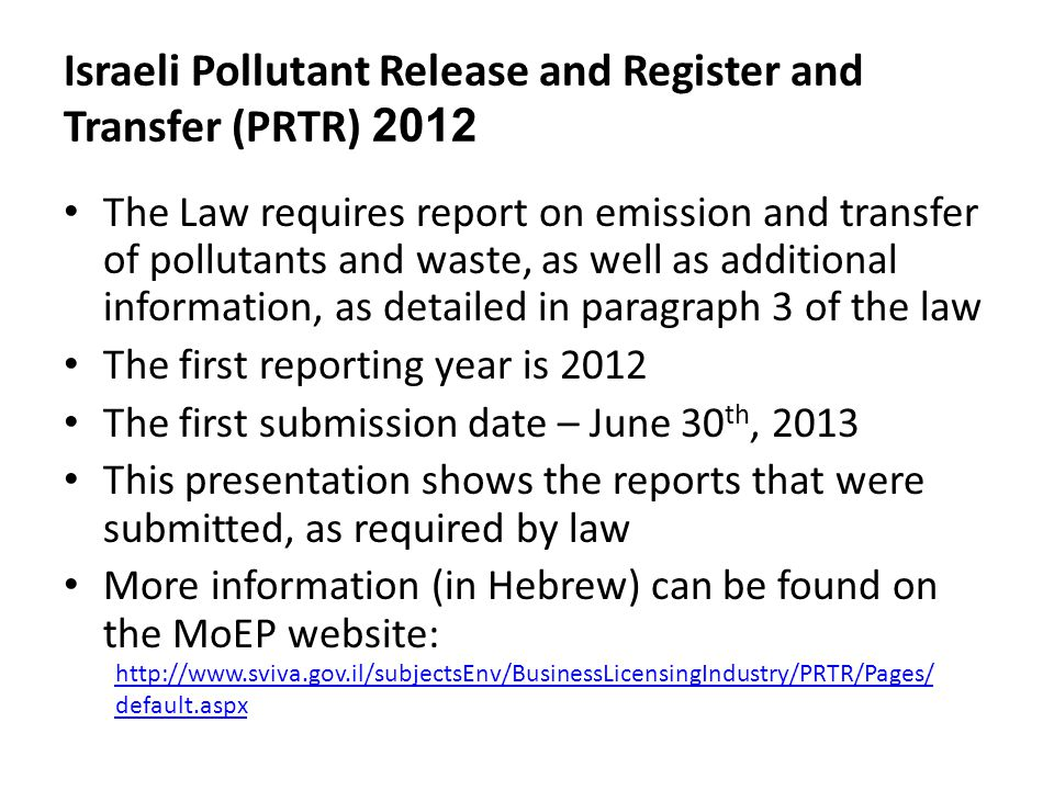Israeli Pollutant Release and Register and Transfer (PRTR) 2012 The Law requires report on emission and transfer of pollutants and waste, as well as additional information, as detailed in paragraph 3 of the law The first reporting year is 2012 The first submission date – June 30 th, 2013 This presentation shows the reports that were submitted, as required by law More information (in Hebrew) can be found on the MoEP website: http://www.sviva.gov.il/subjectsEnv/BusinessLicensingIndustry/PRTR/Pages/ default.aspx