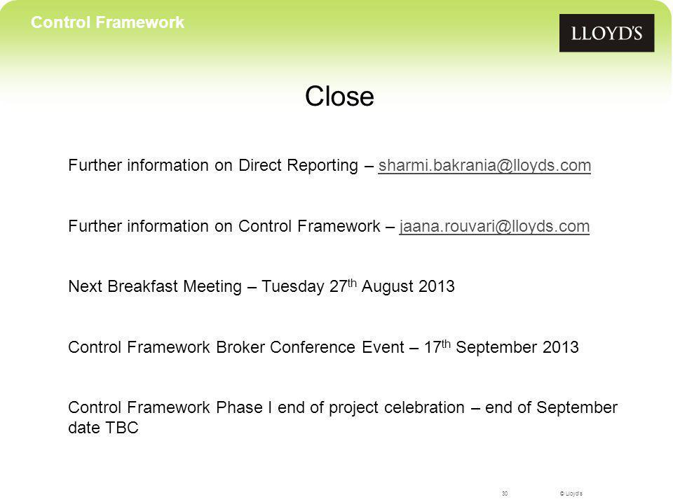 © Lloyd's30 Control Framework Close Further information on Direct Reporting – sharmi.bakrania@lloyds.comsharmi.bakrania@lloyds.com Further information on Control Framework – jaana.rouvari@lloyds.comjaana.rouvari@lloyds.com Next Breakfast Meeting – Tuesday 27 th August 2013 Control Framework Broker Conference Event – 17 th September 2013 Control Framework Phase I end of project celebration – end of September date TBC