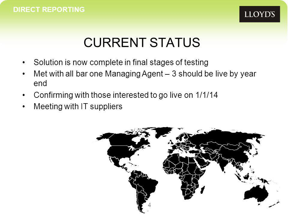 CURRENT STATUS 4 Solution is now complete in final stages of testing Met with all bar one Managing Agent – 3 should be live by year end Confirming with those interested to go live on 1/1/14 Meeting with IT suppliers DIRECT REPORTING