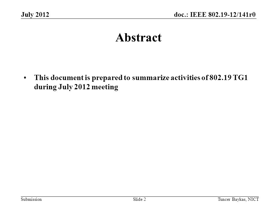 doc.: IEEE /141r0 Submission July 2012 Tuncer Baykas, NICTSlide 2 Abstract This document is prepared to summarize activities of TG1 during July 2012 meeting