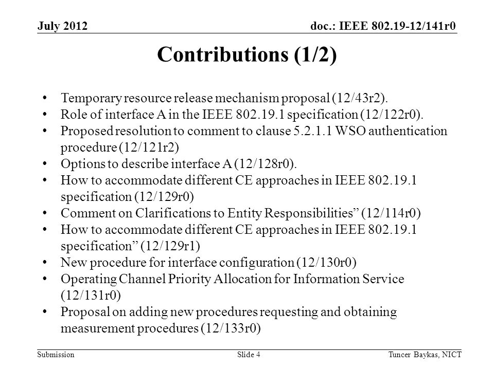 doc.: IEEE 802.19-12/141r0 Submission July 2012 Tuncer Baykas, NICTSlide 5 Contributions (2/2) Draft structure examples (12/132r0) Proposal on new procedure for obtaining resource recommendation (12/137r0, 12/137r1) Use case for WSO using information service provided by CM (12/139r0) Feasibility Study of the IEEE 802.19.1 TVWS Coexistence Protocol (12/138r0)