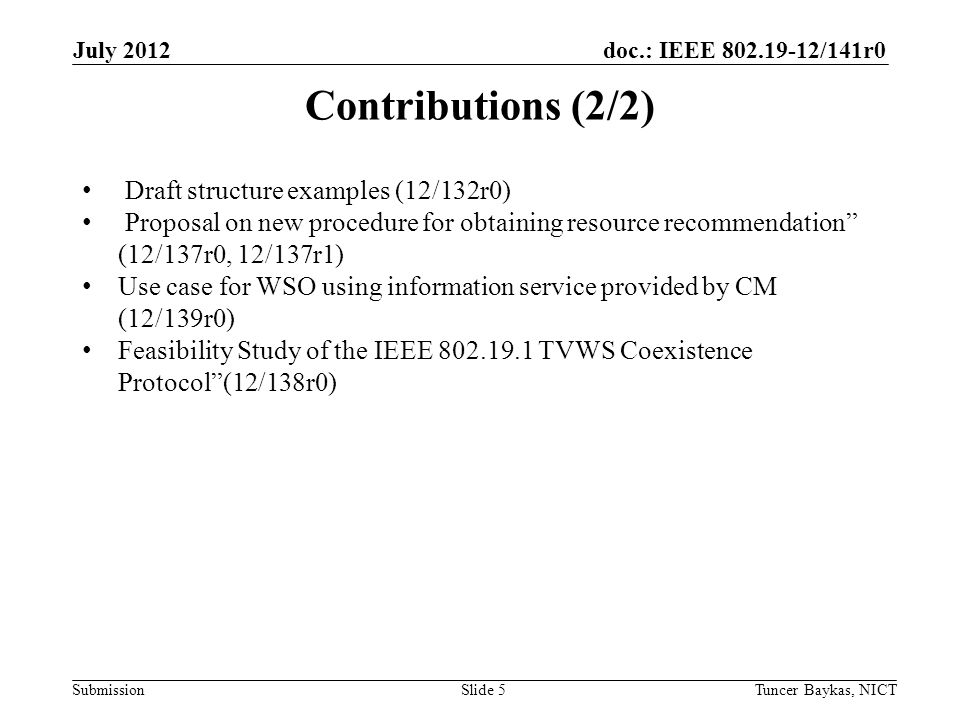 doc.: IEEE /141r0 Submission July 2012 Tuncer Baykas, NICTSlide 5 Contributions (2/2) Draft structure examples (12/132r0) Proposal on new procedure for obtaining resource recommendation (12/137r0, 12/137r1) Use case for WSO using information service provided by CM (12/139r0) Feasibility Study of the IEEE TVWS Coexistence Protocol (12/138r0)