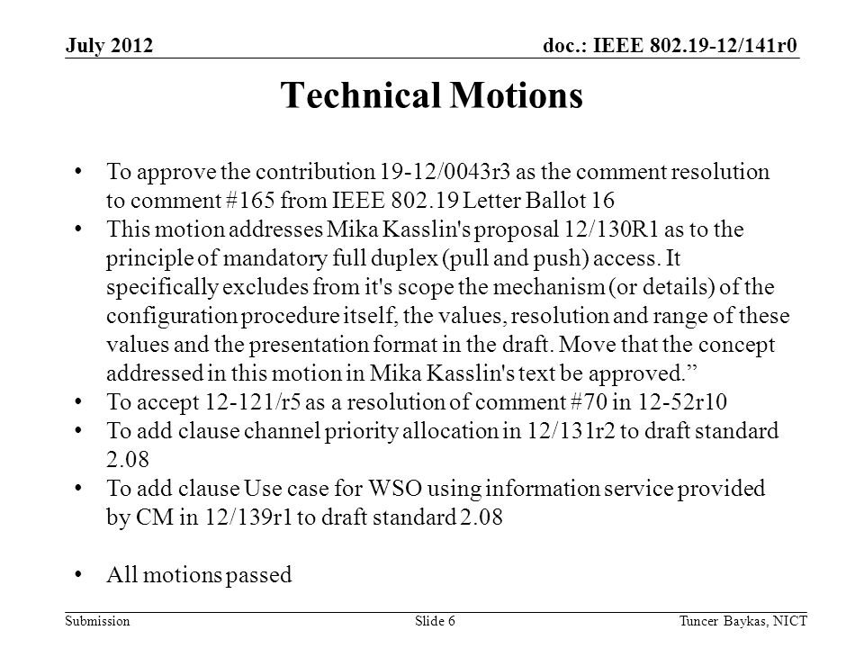 doc.: IEEE /141r0 Submission July 2012 Tuncer Baykas, NICTSlide 6 Technical Motions To approve the contribution 19-12/0043r3 as the comment resolution to comment #165 from IEEE Letter Ballot 16 This motion addresses Mika Kasslin s proposal 12/130R1 as to the principle of mandatory full duplex (pull and push) access.