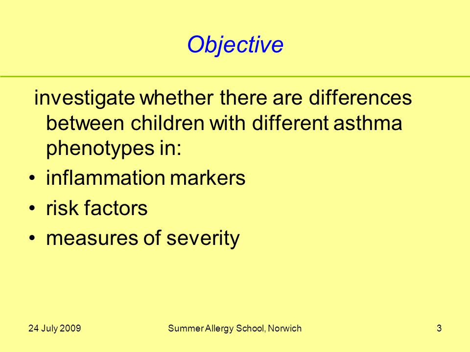 24 July 2009Summer Allergy School, Norwich3 Objective investigate whether there are differences between children with different asthma phenotypes in: inflammation markers risk factors measures of severity