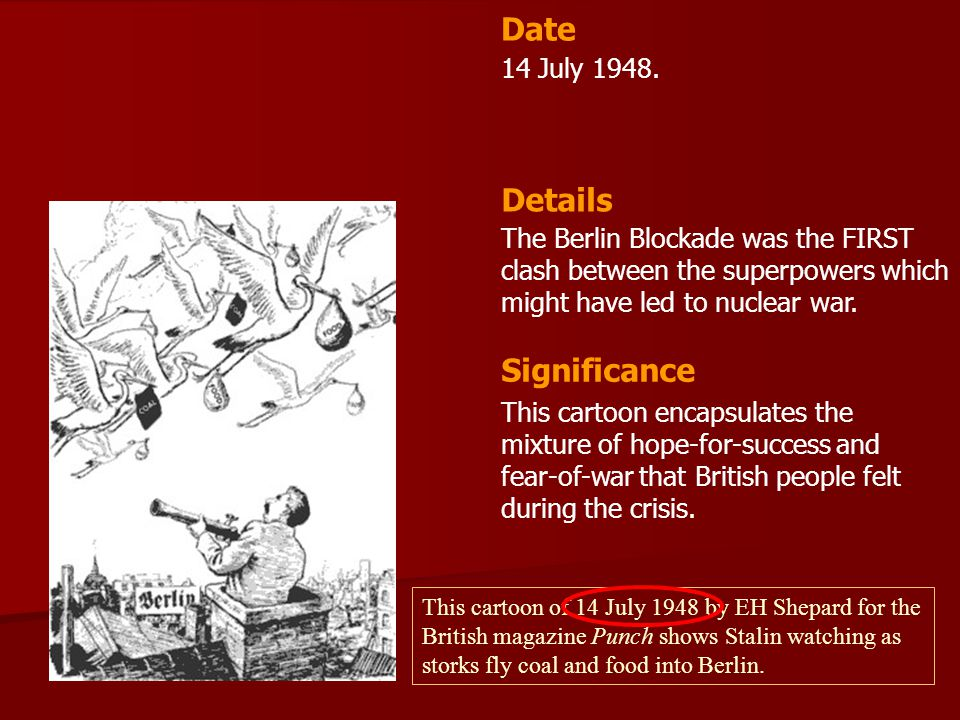 14 July 1948. The Berlin Blockade was the FIRST clash between the superpowers which might have led to nuclear war. Date Details Significance This cart