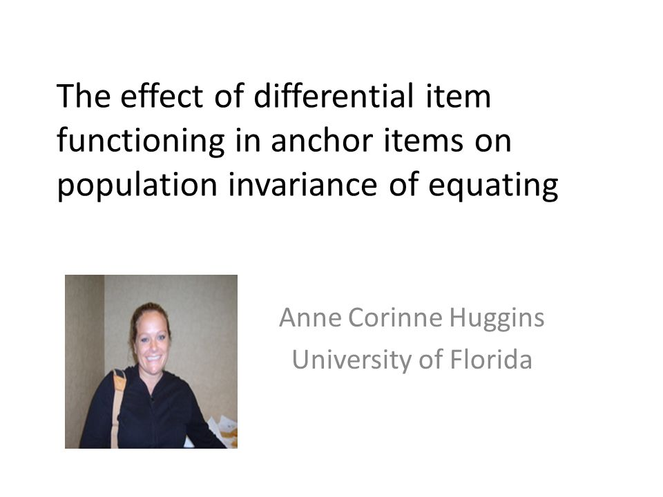 The effect of differential item functioning in anchor items on population invariance of equating Anne Corinne Huggins University of Florida