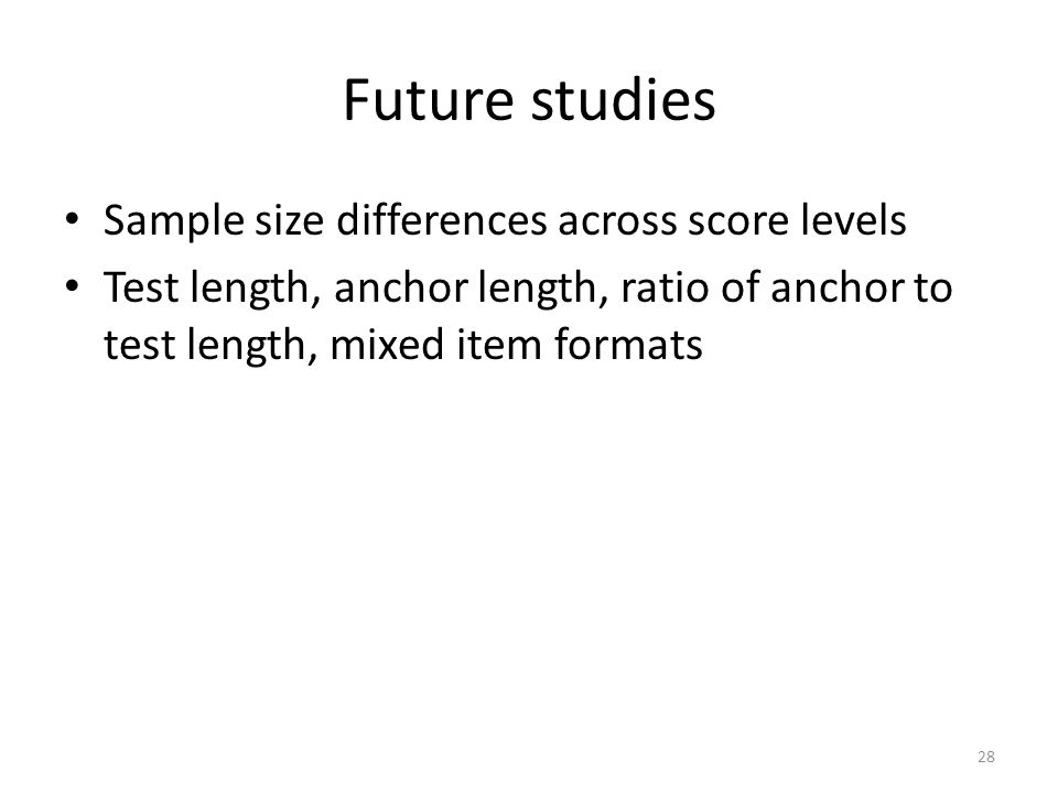 Future studies Sample size differences across score levels Test length, anchor length, ratio of anchor to test length, mixed item formats 28