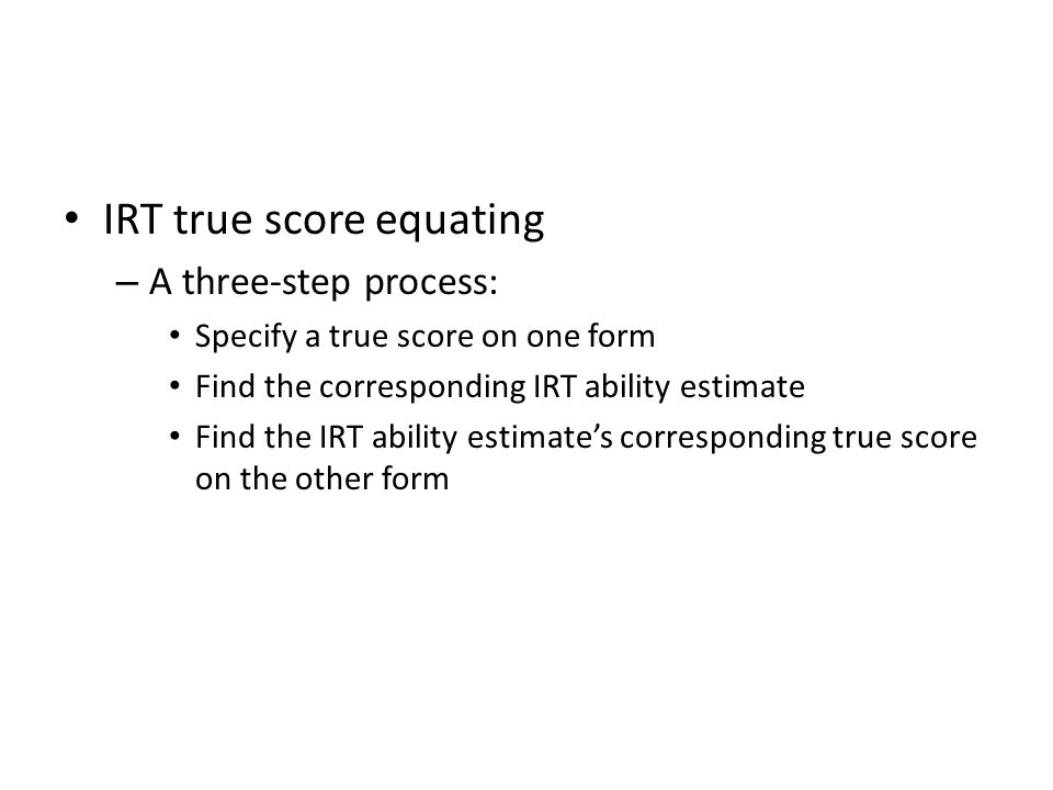 IRT true score equating – A three-step process: Specify a true score on one form Find the corresponding IRT ability estimate Find the IRT ability estimate's corresponding true score on the other form
