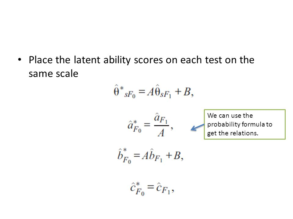 Place the latent ability scores on each test on the same scale We can use the probability formula to get the relations.