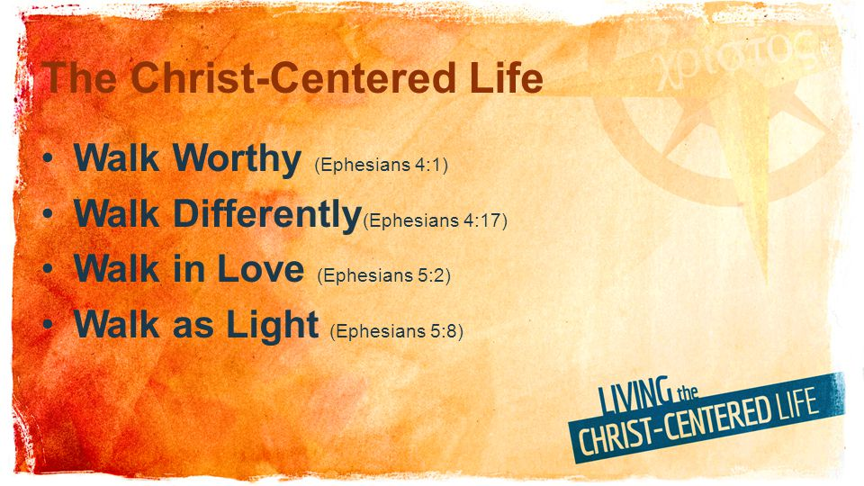The Christ-Centered Life Walk Worthy (Ephesians 4:1) Walk Differently (Ephesians 4:17) Walk in Love (Ephesians 5:2) Walk as Light (Ephesians 5:8)